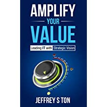 Amplify Your Value: Leading IT with Strategic Vision