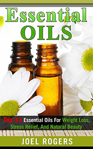 Essential Oils: Top 33 Essential Oils For Weight Loss, Stress Relief, And Natural Beauty (Essential Oils, Essential Oils Recipes, Essential Oils Guide, Essential Oils Books)