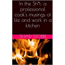 In the Sh*t: a professional cook's musings of life and work in a kitchen
