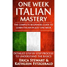 ITALIAN: ONE WEEK ITALIAN MASTERY: The Complete Beginner's Guide to Learning Italian in just 1 Week! Detailed Step by Step Process to Understand the Basics. ... Vocabulary Word List Italy Phrasebook))