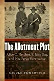 The Allotment Plot : Alice C. Fletcher, E. Jane Gay, and Nez Perce Survivance, Tonkovich, Nicole, 0803271379