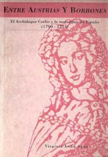 Entre Austrias y Borbones: El Archiduque Carlos y la monarquía de España, 1700-1714 (Spanish Edition)