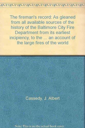 The fireman's record: As gleaned from all available sources of the history of the Baltimore City Fire Department from its earliest incipiency, to the ... an account of the large fires of the world