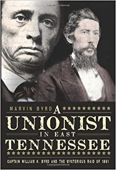 The Unionist in East Tennessee: Captain William K. Byrd and the Mysterious Raid of 1861