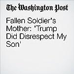 Fallen Soldier's Mother: 'Trump Did Disrespect My Son' | Anne Gearan,Kristine Phillips