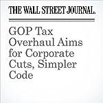 GOP Tax Overhaul Aims for Corporate Cuts, Simpler Code | Richard Rubin