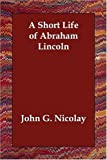 Short Life of Abraham Lincoln, John G. Nicolay, 1406835293