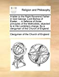 A Letter to the Right Reverend Father in God George, Lord Bishop of Exeter in Defence of Those Principles of the Methodists, Objected to in His L, Clergyman Of The Church Of England, 1170706096