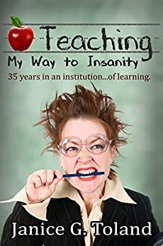 Teaching My Way To Insanity: 35 years in an institution...of learning by [Toland, Janice]