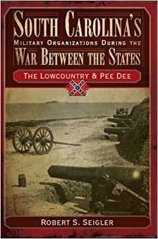 Book South Carolina's Military Organizations During the War Between the States:: The Lowcountry & Pee Dee (Civil War Series) by Robert S. Seigler (2008-05-11)