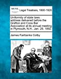 Uniformity of state laws : address delivered before the Grafton and Coos Bar Association at its annual meeting in Plymouth, N. H. , Jan. 29 1892, James Fairbanks Colby, 1240069138