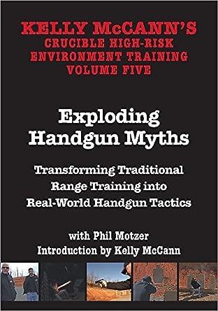 KELLY MCCANN`S CRUCIBLE HIGH-RISK ENVIROMENT TRAINING VOL 5 Exploding Handgun Myths Transforming