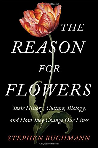 The Reason for Flowers Their History Culture Biology and How They Change Our Lives
