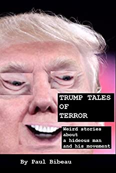 Trump Tales Of Terror: Weird Stories About A Hideous Man And His Movement by [Bibeau, Paul]