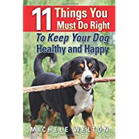 11 Things You Must Do Right To Keep Your Dog Healthy and Happy: The Natural Way...