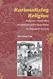 Rationalizing Religion : Religious Conversion, Revivalism and Competition in Singapore Society, Tong, Chee Kiong, 9004156941