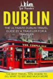 Dublin: The Ultimate Dublin Travel Guide By A Traveler For A Traveler: The Best Travel Tips; Where To Go, What To See And Much More (Lost Travelers Guide, Dublin Tour, Dublin Ireland, Dublin Travel)