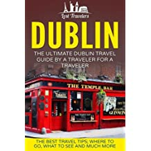 Dublin: The Ultimate Dublin Travel Guide By A Traveler For A Traveler: The Best Travel Tips; Where To Go, What To See And Much More