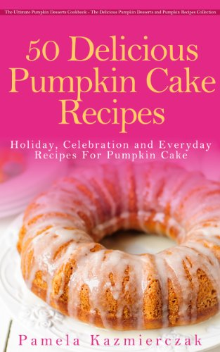 50 Delicious Pumpkin Cake Recipes – Holiday, Celebration and Everyday Recipes For Pumpkin Cake (The Ultimate Pumpkin Desserts Cookbook -  The Delicious ... Desserts and Pumpkin Recipes Collection 3) by [Kazmierczak, Pamela]