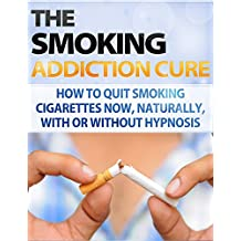 Smoking: Addiction - Quit Smoking - How to Stop Smoking Now, Naturally, With or Without Hypnosis (Easy way to stop Smoking Fast - Quit smoking tips - Smoking ... Treatment - Smoking Addiction Cure Book 1)