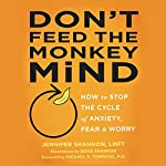 Don't Feed the Monkey Mind: How to Stop the Cycle of Anxiety, Fear, and Worry | Jennifer Shannon LMFT