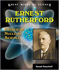 Ernest Rutherford: Father of Nuclear Science Great Minds