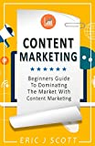 Content Marketing: Beginners Guide To Dominating The Market With Content Marketing (Marketing Domination Book 4)