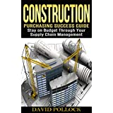 Construction: Purchasing Success Guide, Stay on Budget Through Your Supply Chain Management (Small Business, Project Management, Buying Guide, Procurement, Vendor, Estimating, Bidding)