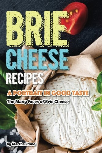 Brie Recipe - Brie Cheese Recipes: A Portrait in Good Taste - The Many Faces of Brie Cheese