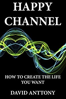 Happy Channel: How to create the life you want (self help law of attraction Book 1) by [Anttony, David]