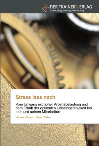 Stress lass nach: Vom Umgang mit hoher Arbeitsbelastung und dem Erhalt der optimalen Leistungsfähigkeit bei sich und seinen Mitarbeitern