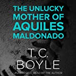 The Unlucky Mother of Aquiles Maldonado | T. C. Boyle