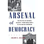 Arsenal of Democracy: The Politics of National Security - From World War II to the War on Terrorism | Julian E. Zelizer
