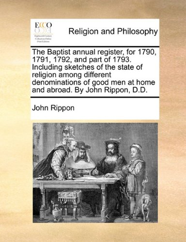 The Baptist annual register, for 1790, 1791, 1792, and part of 1793. Including sketches of the state of religion among different denominations of good men at home and abroad. By John Rippon, D.D. pdf