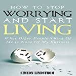 How to Stop Worrying and Start Living: What Other People Think of Me Is None of My Business | Simeon Lindstrom