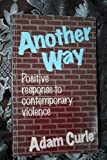 Another Way : Positive Response to Contemporary Violence, Curle, Adam, 189776622X
