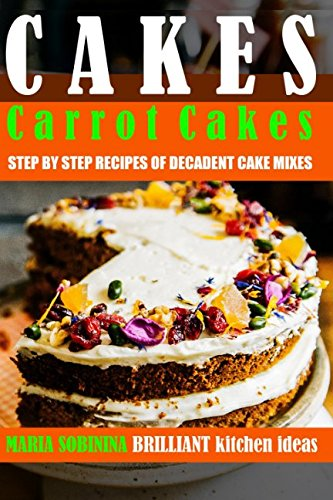 Cake Mix Recipes - Cakes: Carrot Cakes – Step by Step Recipes of Decadent Cake Mixes (Cookbook: Bake the Cake)