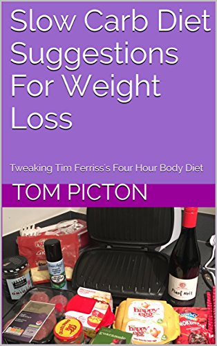 Download PDF Slow Carb Diet Suggestions For Weight Loss - Tweaking Tim Ferriss's 4-Hour Body Diet