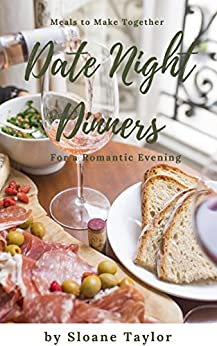 Date Night Dinners - Meals to Make Together for a Romantic Evening: Cookbook for Two by [Taylor, Sloane]