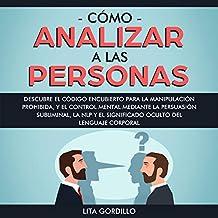 Cómo analizar a las personas [How to Analyze People]: Descubre el código encubierto para la manipulación prohibida, y el control mental mediante la persuasión subliminal, la NLP y el significado oculto del lenguaje corporal