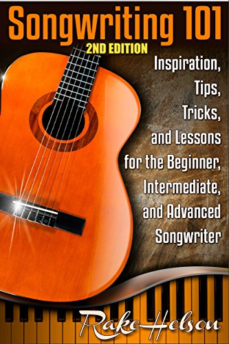Songwriting 101 (2nd Edition): Inspiration, Tips, Tricks, and Lessons for the Beginner, Intermediate, and Advanced Songwriter (lyrics, writing songs, songwriter, ... music, write lyrics, song writing Book 1)