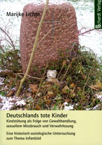 Deutschlands tote Kinder: Kindstötung als Folge von Gewalthandlung, sexuellem Missbrauch und Verwahrlosung. Eine historisch-soziologische Untersuchung zum Thema Infantizid