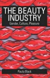 The Beauty Industry : Gender, Culture, Pleasure, Black, Paula, 0415321573