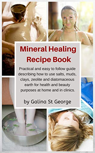 Mineral Healing Recipe Book: Practical and Easy to Follow Guide Describing How to Use Salts, Muds, Clays, Zeolite and Diatomaceous Earth for Health and Beauty Purposes at Home and in Clinics by [St George, Galina]