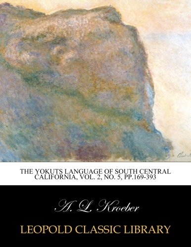 The Yokuts language of south central California, Vol. 2, No. 5, pp.169-393 by Leopold Classic Library