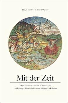 Book Mit Der Zeit: Die Kurfursten Von Der Pfalz Und Die Heidelberger Handschrift Der Bibliotheca Palatina