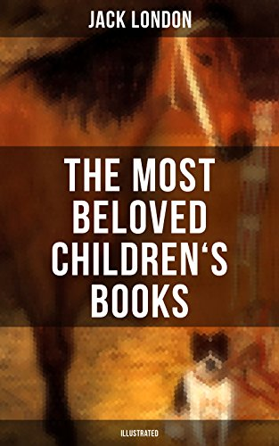 The Most Beloved Children's Books by Jack London (Illustrated): Children's Book Classics, Including The Call of the Wild, White Fang, Jerry of the Islands, ... Michael Brother of Jerry & Before Adam