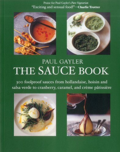The Sauce Book: 300 Foolproof Sauces from Hollandaise, Hoisin & Sala Verde to Cranberry, Caramel, and Creme Patissiere