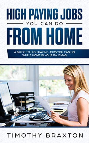 High Paying Jobs You Can Do From Home: A Guide To High Paying Jobs You Can Do While Home In Your Pajamas (Home Based Jobs For Stay At Home Moms)