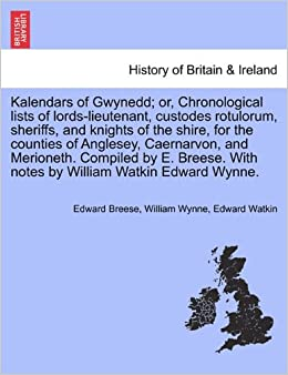 Book Kalendars of Gwynedd: or, Chronological lists of lords-lieutenant, custodes rotulorum, sheriffs, and knights of the shire, for the counties of ... With notes by William Watkin Edward Wynne.